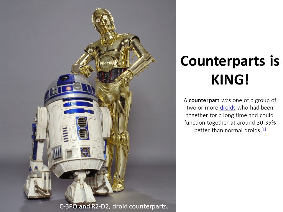 Counterparts is KING! A counterpart was one of a group of two or more droids who had been together for a long time and could function together at around 30-35% better than normal droids.[1]